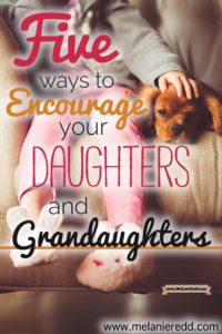 Raising daughters in today's culture is quite a challenge... especially as they enter the teenage and young adult years. What can we say to inspire and encourage our daughters and granddaughters? Here are 5 practical, positive ideas for parents & grandparents